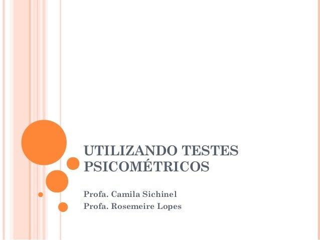 UTILIZANDO TESTES PSICOMÉTRICOS Profa. Camila Sichinel Profa. Rosemeire Lopes