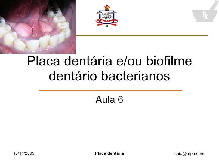 Placa dentária e/ou biofilme dentário bacterianos Aula 6 10/11/2009 Placa dentária