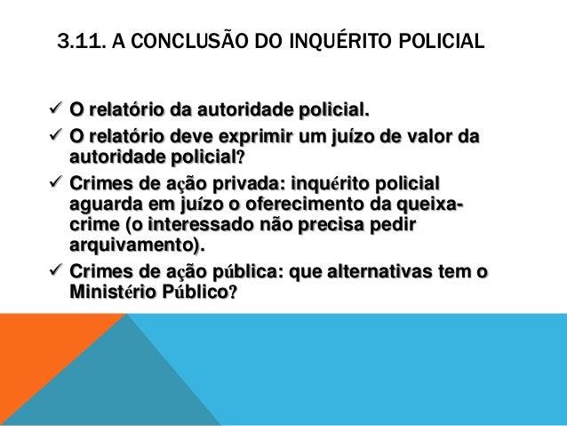 3.11. A CONCLUSÃO DO INQUÉRITO POLICIAL  O relatório da autoridade policial.  O relatório deve exprimir um juízo de valo...