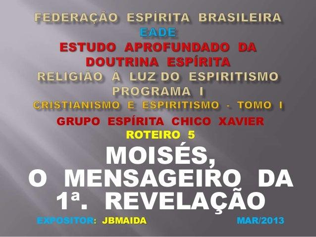GRUPO ESPÍRITA CHICO XAVIERROTEIRO 5MOISÉS,O MENSAGEIRO DA1ª. REVELAÇÃOEXPOSITOR: JBMAIDA MAR/2013