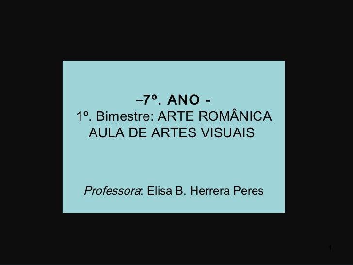 –7º. ANO -1º. Bimestre: ARTE ROMÂNICA  AULA DE ARTES VISUAIS Professora: Elisa B. Herrera Peres                           ...