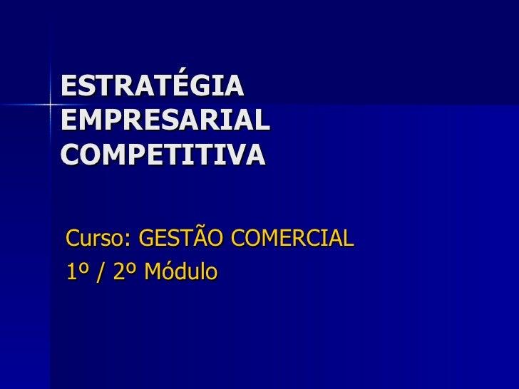 ESTRATÉGIA EMPRESARIAL COMPETITIVA Curso: GESTÃO COMERCIAL 1º / 2º Módulo