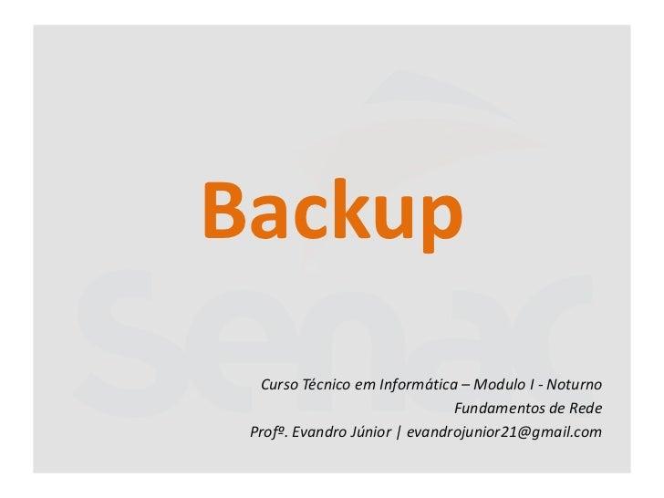 Backup  Curso Técnico em Informática – Modulo I - Noturno                               Fundamentos de Rede Profº. Evandro...