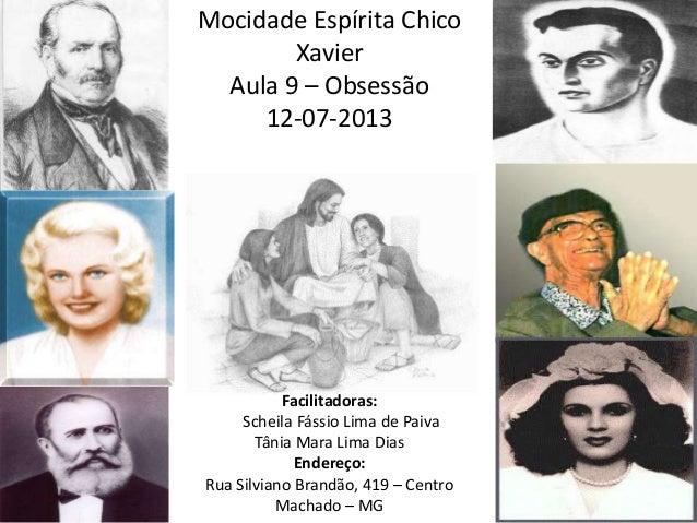 Mocidade Espírita Chico Xavier Aula 9 – Obsessão 12-07-2013 Facilitadoras: Scheila Fássio Lima de Paiva Tânia Mara Lima Di...