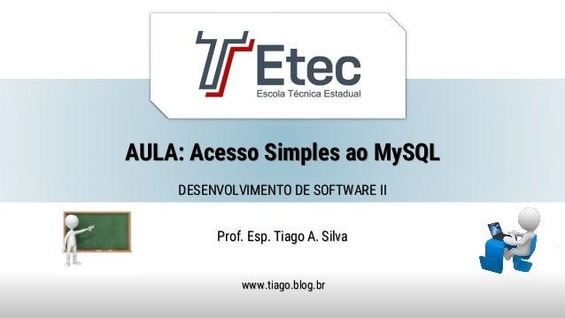 AULA: Acesso Simples ao MySQL Prof. Esp. Tiago A. Silva www.tiago.blog.br DESENVOLVIMENTO DE SOFTWARE II