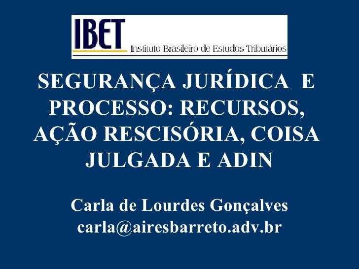 SEGURANÇA JURÍDICA  E  PROCESSO: RECURSOS,  AÇÃO RESCISÓRIA, COISA  JULGADA E ADIN Carla de Lourdes Gonçalves [email_addre...