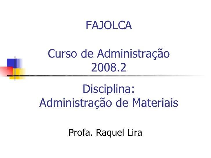 FAJOLCA Curso de Administração 2008.2 Disciplina: Administração de Materiais Profa. Raquel Lira