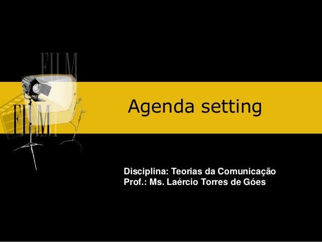 Agenda setting  Disciplina: Teorias da Comunicação Prof.: Ms. Laércio Torres de Góes
