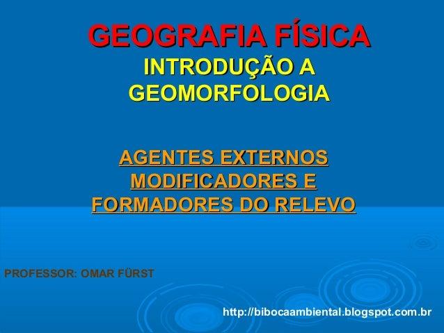 GEOGRAFIA FÍSICAGEOGRAFIA FÍSICA INTRODUÇÃO AINTRODUÇÃO A GEOMORFOLOGIAGEOMORFOLOGIA AGENTES EXTERNOSAGENTES EXTERNOS MODI...