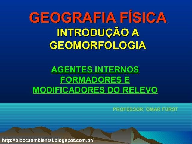 GEOGRAFIA FÍSICAGEOGRAFIA FÍSICA INTRODUÇÃO AINTRODUÇÃO A GEOMORFOLOGIAGEOMORFOLOGIA AGENTES INTERNOSAGENTES INTERNOS FORM...