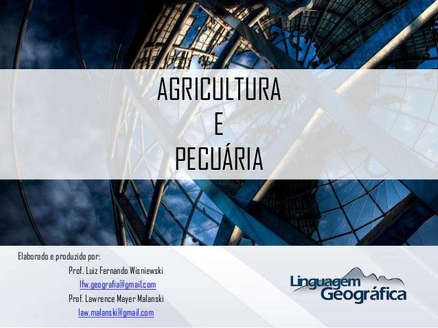 AGRICULTURA E PECUÁRIA Elaborado e produzido por: Prof. Luiz Fernando Wisniewski lfw.geografia@gmail.com Prof. Lawrence Ma...