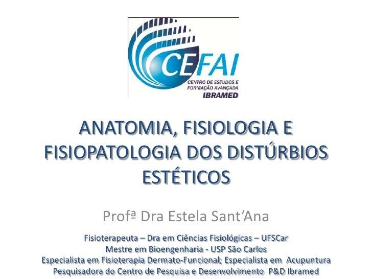 ANATOMIA, FISIOLOGIA EFISIOPATOLOGIA DOS DISTÚRBIOS          ESTÉTICOS               Profª Dra Estela Sant'Ana            ...