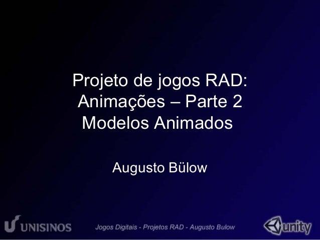 Projeto de jogos RAD:  Animações – Parte 2  Modelos Animados  Augusto Bülow
