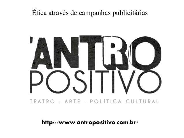 http://www.antropositivo.com.br/ Ética através de campanhas publicitárias