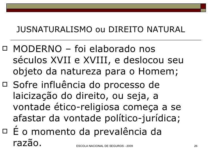 JUSNATURALISMO ou DIREITO NATURAL <ul><li>MODERNO – foi elaborado nos séculos XVII e XVIII, e deslocou seu objeto da natur...