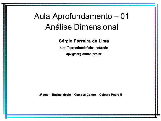 Aula Aprofundamento – 01 Análise Dimensional Sérgio Ferreira de Lima http://aprendendofisica.net/rede cp2@sergioflima.pro....