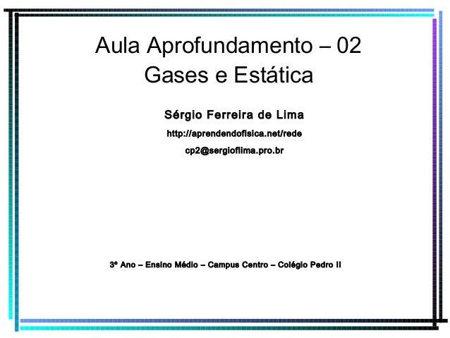 Aula Aprofundamento – 02 Gases e Estática Sérgio Ferreira de Lima http://aprendendofisica.net/rede cp2@sergioflima.pro.br ...