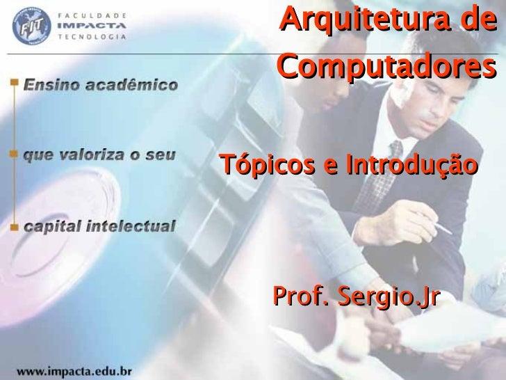 Arquitetura de Computadores Tópicos e Introdução Prof. Sergio.Jr