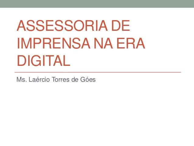 ASSESSORIA DE IMPRENSA NA ERA DIGITAL Ms. Laércio Torres de Góes