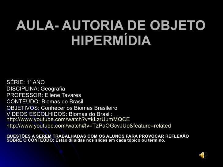 AULA- AUTORIA DE OBJETO HIPERMÍDIA SÉRIE: 1º ANO DISCIPLINA: Geografia PROFESSOR: Eliene Tavares  CONTEÚDO: Biomas do Bras...