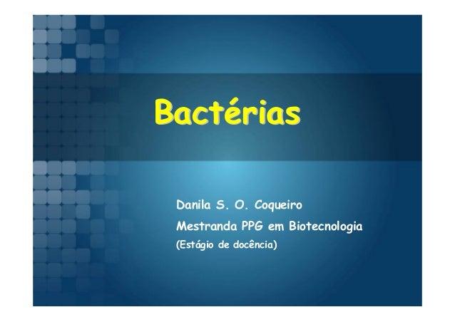 Bactérias Danila S. O. Coqueiro Mestranda PPG em Biotecnologia (Estágio de docência)