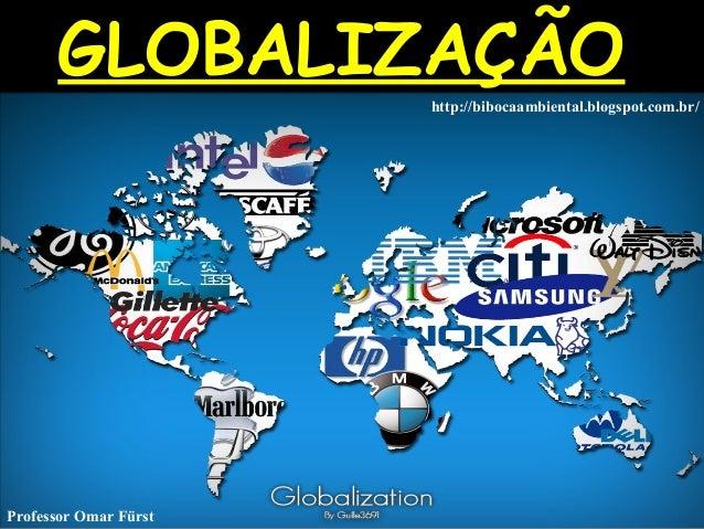 GLOBALIZAÇÃOGLOBALIZAÇÃO http://bibocaambiental.blogspot.com.br/ Professor Omar Fürst
