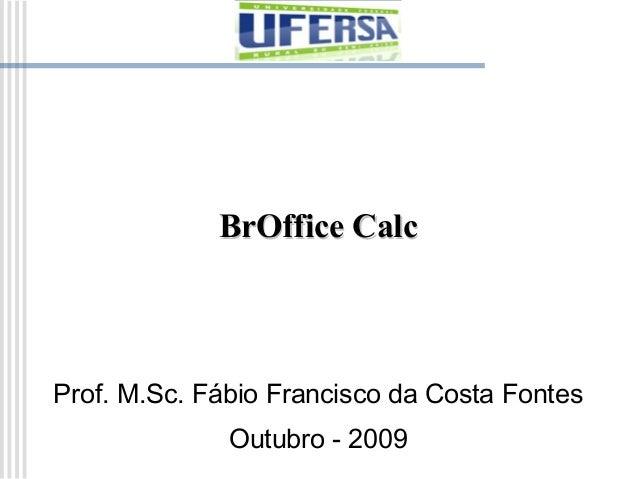 BrOffice Calc  Prof. M.Sc. Fábio Francisco da Costa Fontes Outubro - 2009