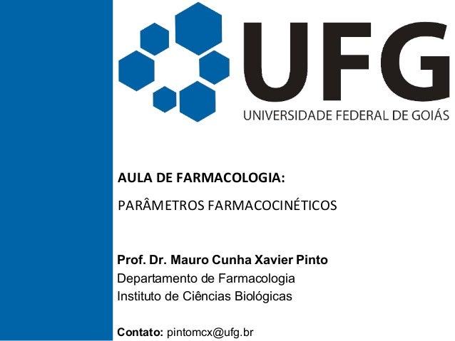 AULA DE FARMACOLOGIA: PARÂMETROS FARMACOCINÉTICOS Prof. Dr. Mauro Cunha Xavier Pinto Departamento de Farmacologia Institut...