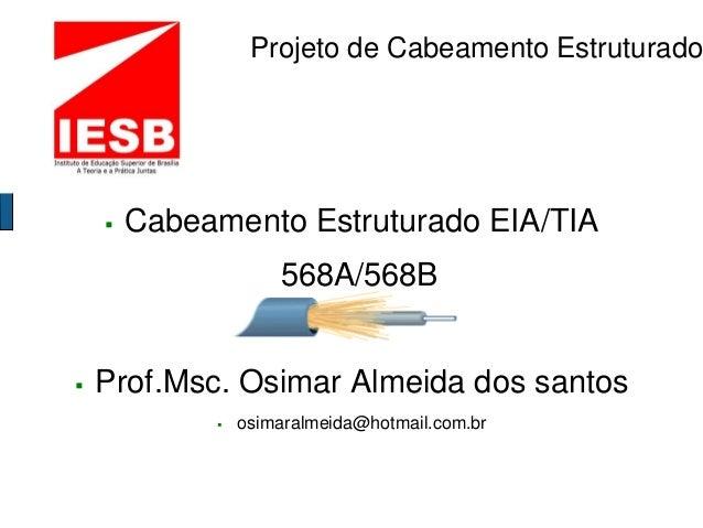 Projeto de Cabeamento Estruturado  Cabeamento Estruturado EIA/TIA 568A/568B  Prof.Msc. Osimar Almeida dos santos  osima...