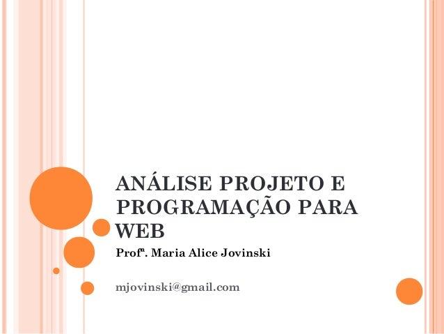 ANÁLISE PROJETO E PROGRAMAÇÃO PARA WEB Profª. Maria Alice Jovinski mjovinski@gmail.com