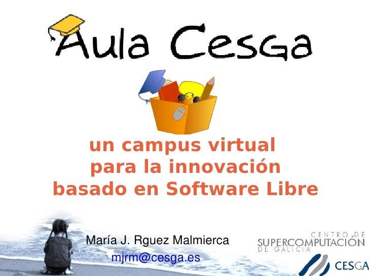 un campus virtual    para la innovación basado en Software Libre     MaríaJ.RguezMalmierca        mjrm@cesga.es