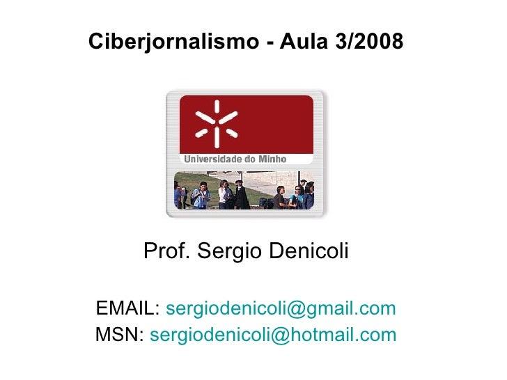 <ul><li>Ciberjornalismo - Aula 3/2008 </li></ul><ul><li>Prof. Sergio Denicoli </li></ul><ul><li>EMAIL:  [email_address] </...