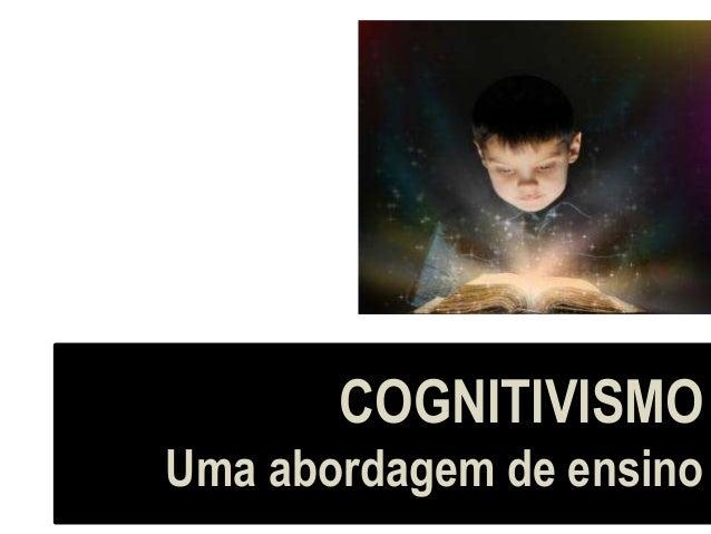 COGNITIVISMO Uma abordagem de ensino