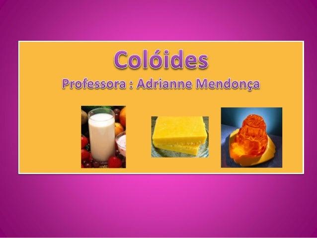 ColóidesMistura de substâncias, dividida emfinas partículas insolúveis (chamadafase dispersa), usualmente dedimensões entr...