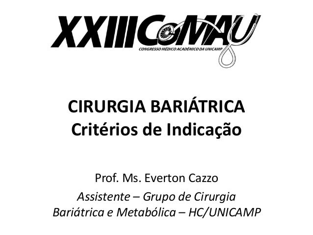 CIRURGIA BARIÁTRICA  Critérios de Indicação  Prof. Ms. Everton Cazzo  Assistente – Grupo de Cirurgia  Bariátrica e Metaból...