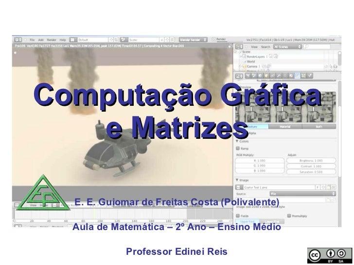 Computação Gráfica e Matrizes E. E. Guiomar de Freitas Costa (Polivalente) Aula de Matemática – 2º Ano – Ensino Médio Prof...