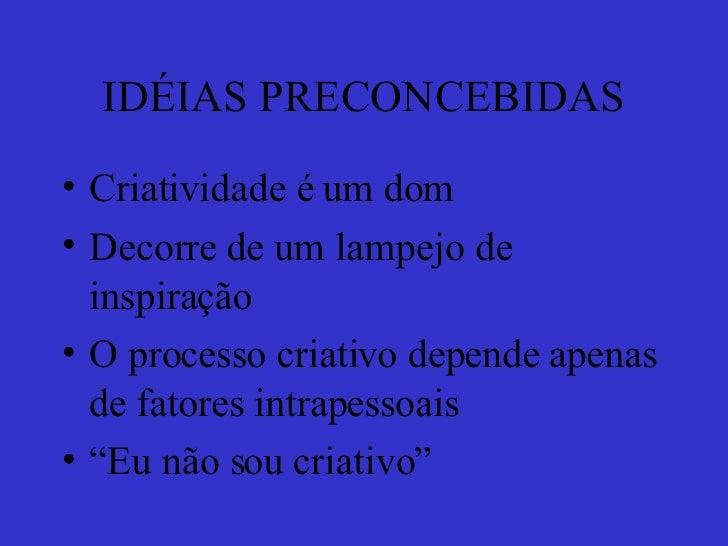 IDÉIAS PRECONCEBIDAS <ul><li>Criatividade é um dom </li></ul><ul><li>Decorre de um lampejo de inspiração </li></ul><ul><li...