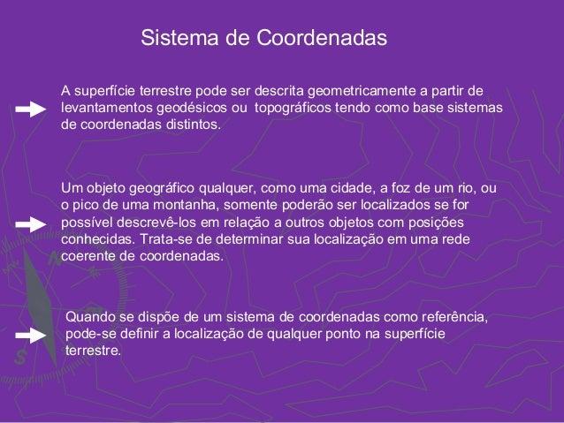 Sistema de Coordenadas A superfície terrestre pode ser descrita geometricamente a partir de levantamentos geodésicos ou t...