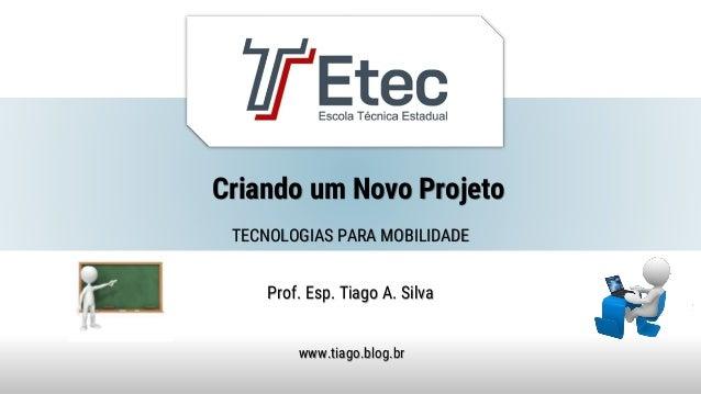 Criando um Novo Projeto Prof. Esp. Tiago A. Silva www.tiago.blog.br TECNOLOGIAS PARA MOBILIDADE