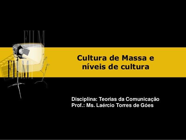Cultura de Massa e níveis de cultura  Disciplina: Teorias da Comunicação Prof.: Ms. Laércio Torres de Góes