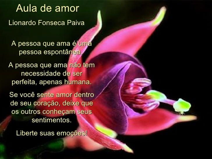 Aula de amor Lionardo Fonseca Paiva   A pessoa que ama é uma pessoa espontânea.  A pessoa que ama não tem necessidade de s...