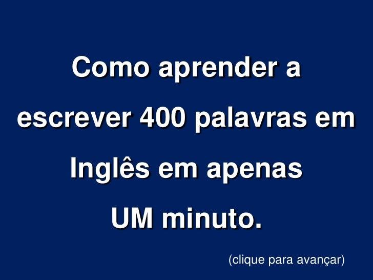 Como aprender aescrever 400 palavras em   Inglês em apenas      UM minuto.              (clique para avançar)