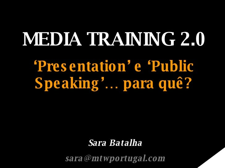 MEDIA TRAINING 2.0 ' Presentation' e 'Public Speaking'… para quê? Sara Batalha [email_address]