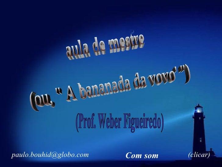 """aula de mestre (ou, """" A bananada da vovo' """") (Prof. Weber Figueiredo) [email_address] (clicar) Com som"""