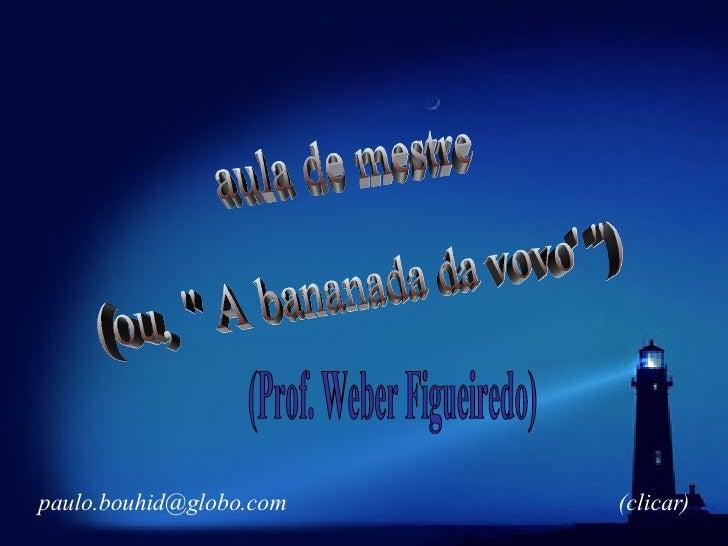 """aula de mestre (ou, """" A bananada da vovo' """") (Prof. Weber Figueiredo) [email_address] (clicar)"""