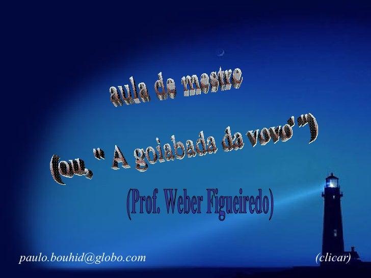 """aula de mestre (ou, """" A goiabada da vovo' """") (Prof. Weber Figueiredo) [email_address] (clicar)"""