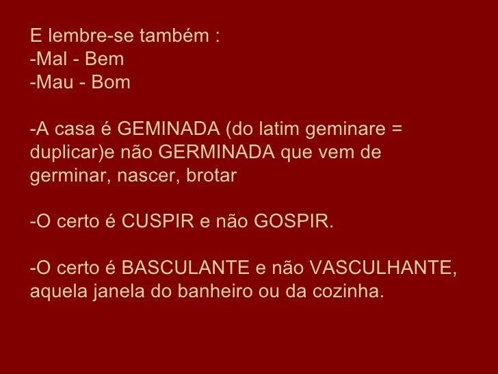 E lembre-se também : -Mal - Bem -Mau - Bom -A casa é GEMINADA (do latim geminare = duplicar)e não GERMINADA que vem de ger...