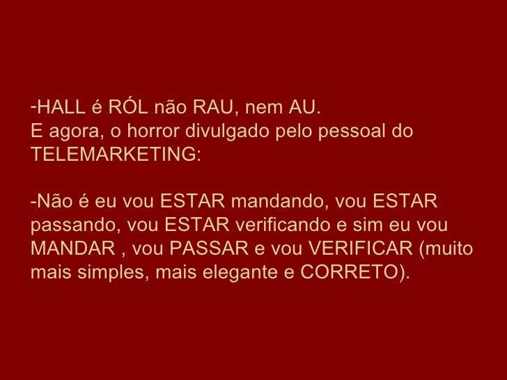 <ul><li>HALL é RÓL não RAU, nem AU. E agora, o horror divulgado pelo pessoal do TELEMARKETING: -Não é eu vou ESTAR mandan...