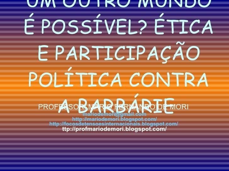 UM OUTRO MUNDO É POSSÍVEL? ÉTICA E PARTICIPAÇÃO POLÍTICA CONTRA A BARBÁRIE  PROFESSOR: MARIO FERNANDO DE MORI  [email_addr...