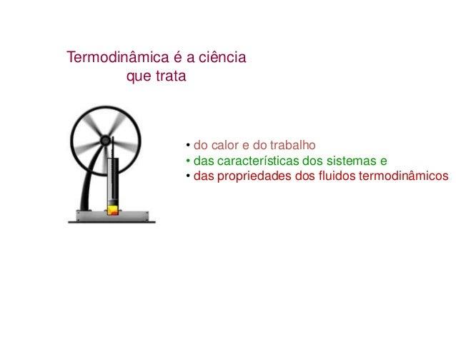Termodinâmica é a ciência que trata  • do calor e do trabalho • das características dos sistemas e • das propriedades dos ...